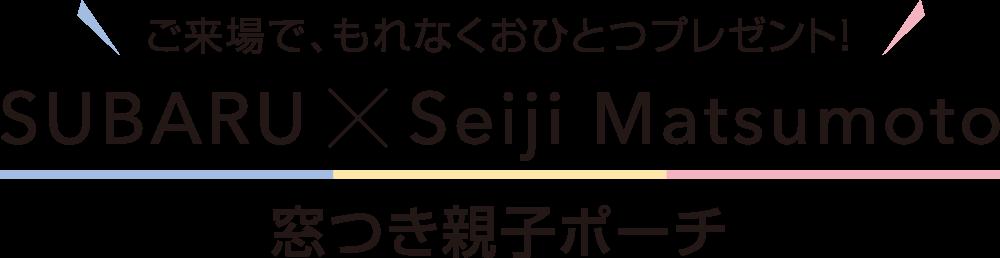 ご来場で、もれなくおひとつプレゼント! SUBARU×Seiji Matsumoto 窓つき親子ポーチ