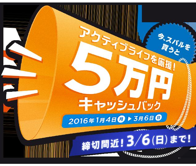 今、スバルを買うと アクティブライフを応援5万円キャッシュバック 2016年1月4日(月)〜3月6日(日)