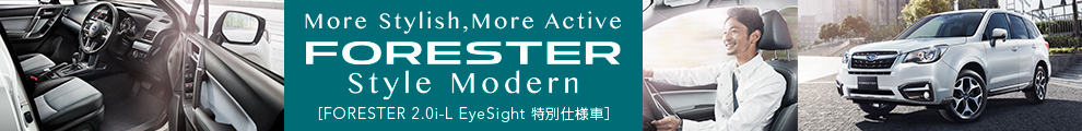More Stylish, More Active /  FORESTER Style Modern [FORESTER 2.0i-L EyeSight 特別仕様車]