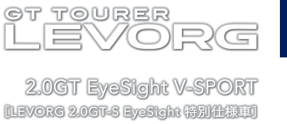 GT TOURER レヴォーグ 2.0GT EyeSight V-SPORT[LEVORG 2.0GT-S EyeSight 特別仕様車]